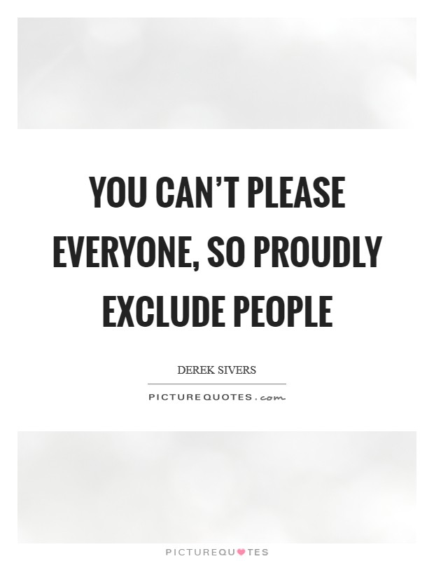 You can't please everyone, so proudly exclude people Picture Quote #1