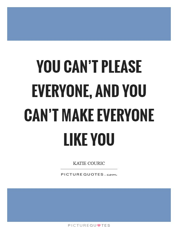 You can't please everyone, and you can't make everyone like you Picture Quote #1