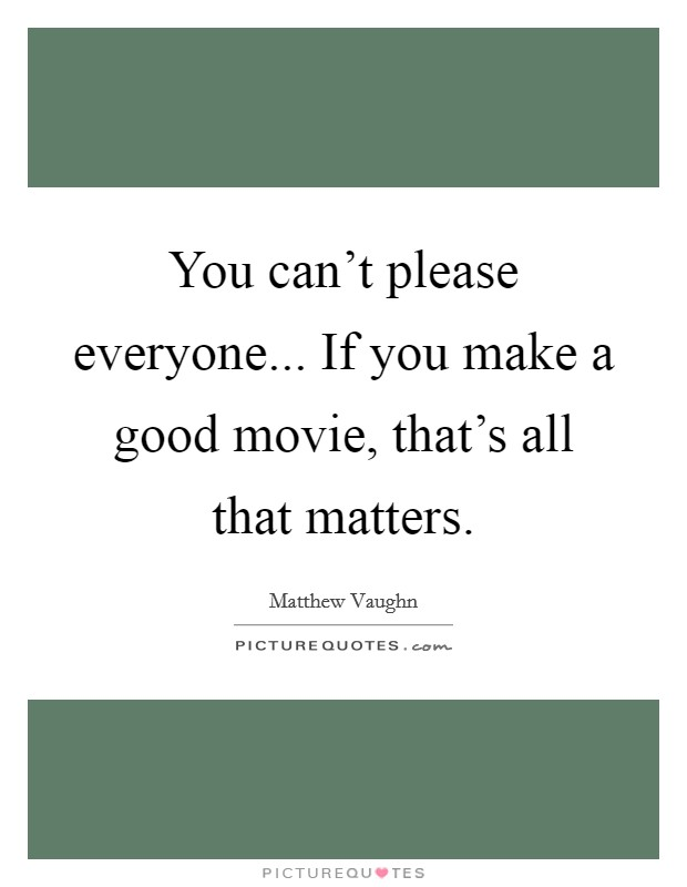 You can't please everyone... If you make a good movie, that's all that matters Picture Quote #1