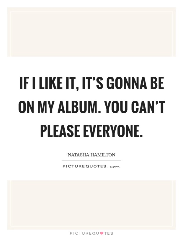 If I like it, it's gonna be on my album. You can't please everyone Picture Quote #1