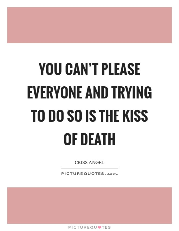 You can't please everyone and trying to do so is the kiss of death Picture Quote #1