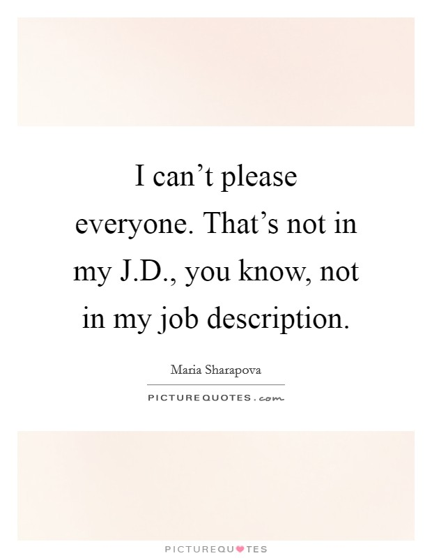 I can't please everyone. That's not in my J.D., you know, not in my job description Picture Quote #1