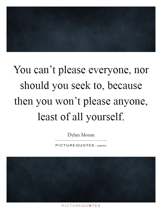You can't please everyone, nor should you seek to, because then you won't please anyone, least of all yourself Picture Quote #1