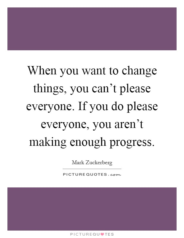 When you want to change things, you can't please everyone. If you do please everyone, you aren't making enough progress Picture Quote #1