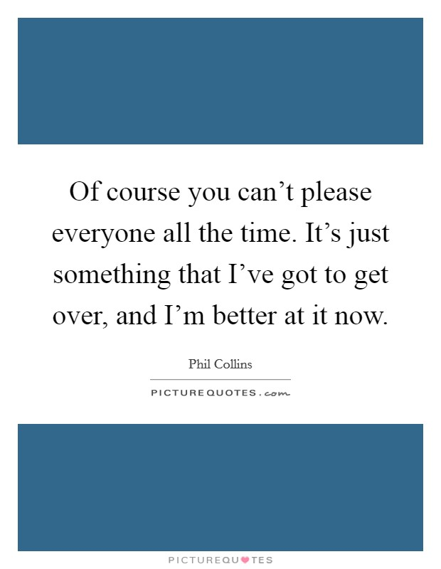 Of course you can't please everyone all the time. It's just something that I've got to get over, and I'm better at it now Picture Quote #1