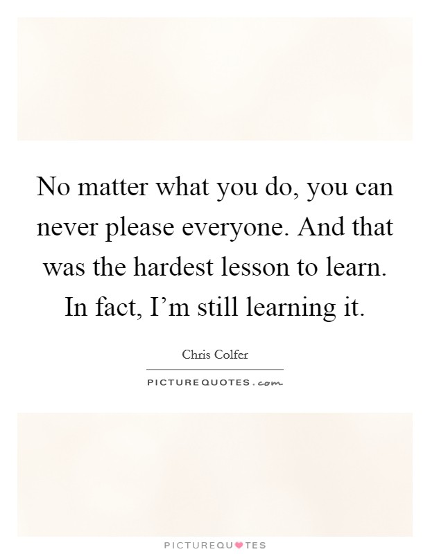 No matter what you do, you can never please everyone. And that was the hardest lesson to learn. In fact, I'm still learning it Picture Quote #1
