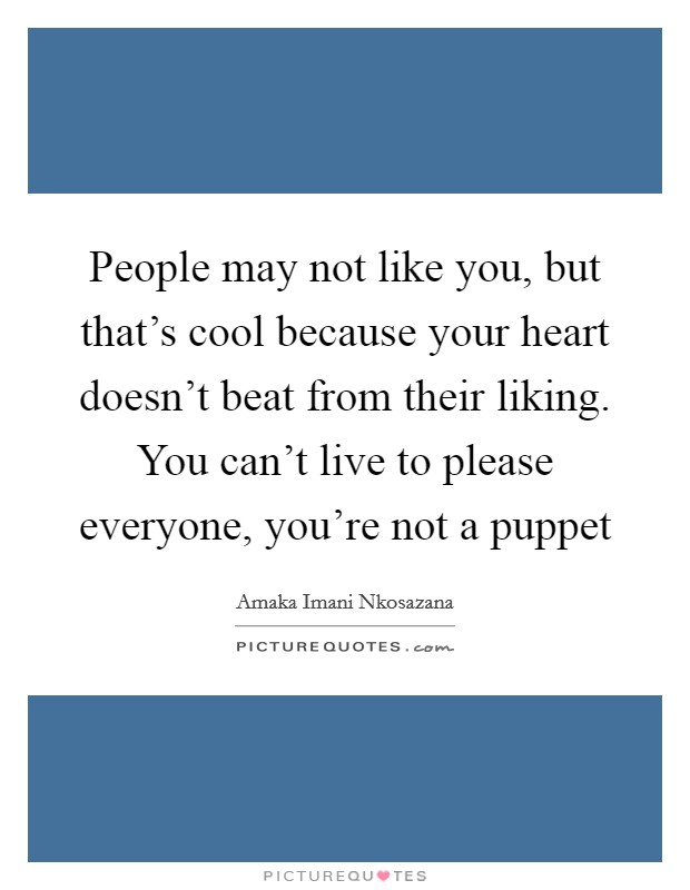 People may not like you, but that's cool because your heart doesn't beat from their liking. You can't live to please everyone, you're not a puppet Picture Quote #1