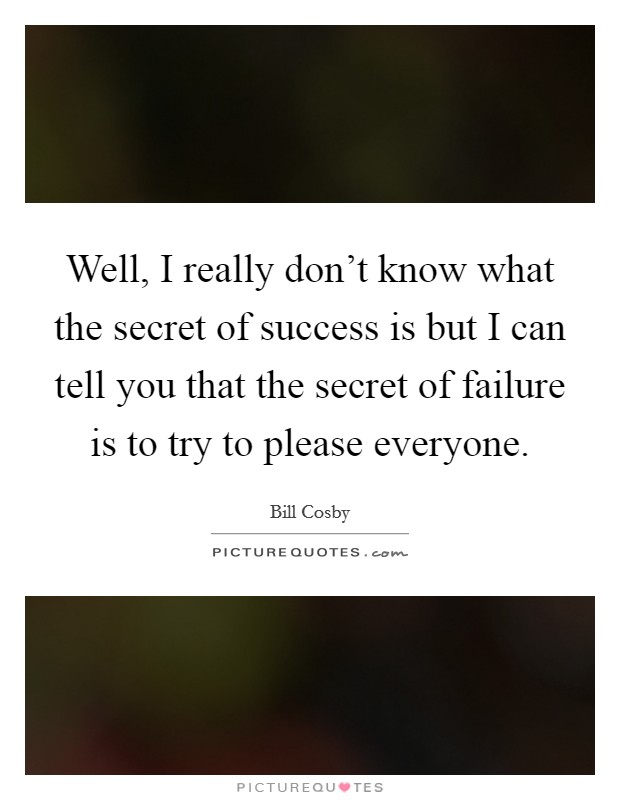 Well, I really don't know what the secret of success is but I can tell you that the secret of failure is to try to please everyone Picture Quote #1