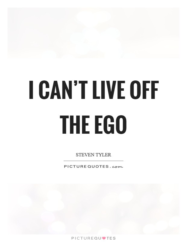 I can't live off the ego Picture Quote #1
