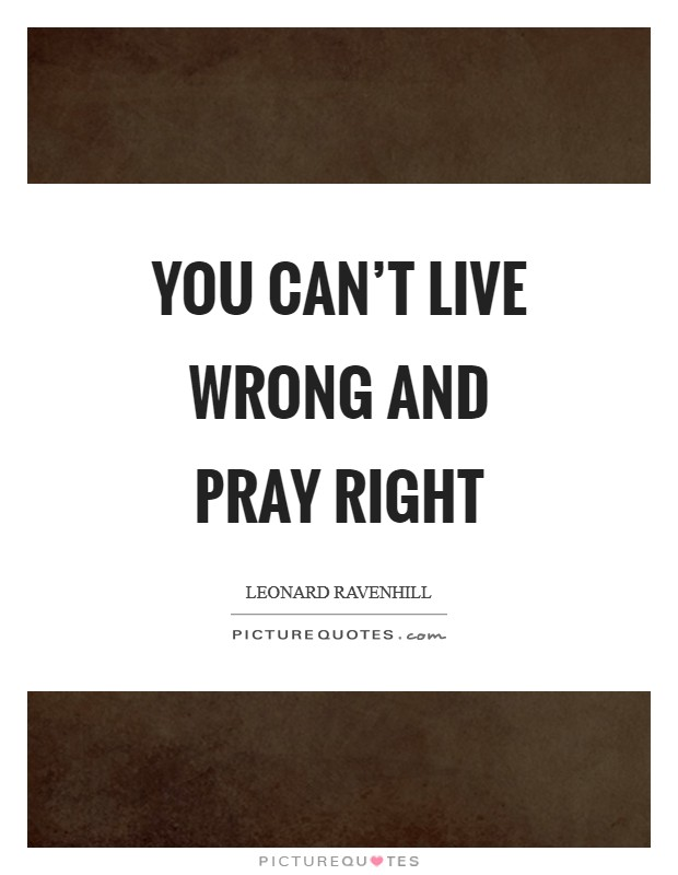 You can't live wrong and pray right Picture Quote #1