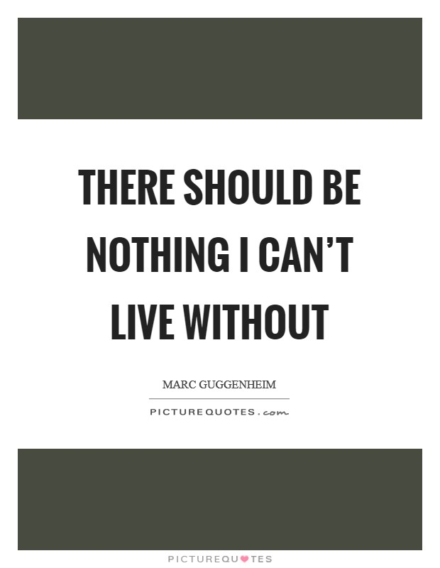 There should be nothing I can't live without Picture Quote #1