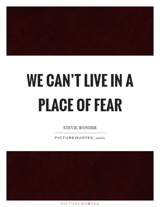We can't live in a place of fear Picture Quote #1