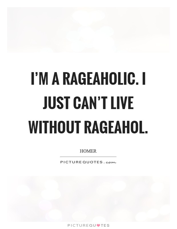 I'm a rageaholic. I just can't live without rageahol Picture Quote #1