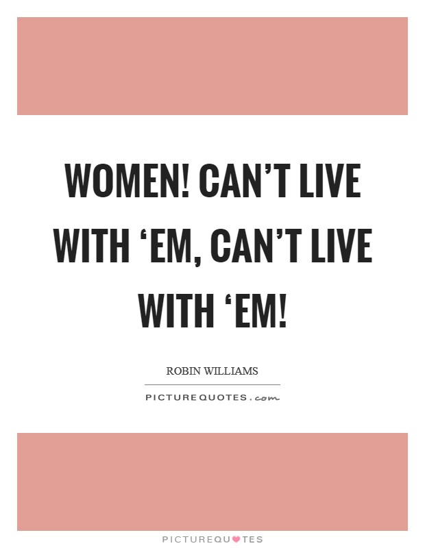 Women! Can't live with 'em, can't live with 'em! Picture Quote #1