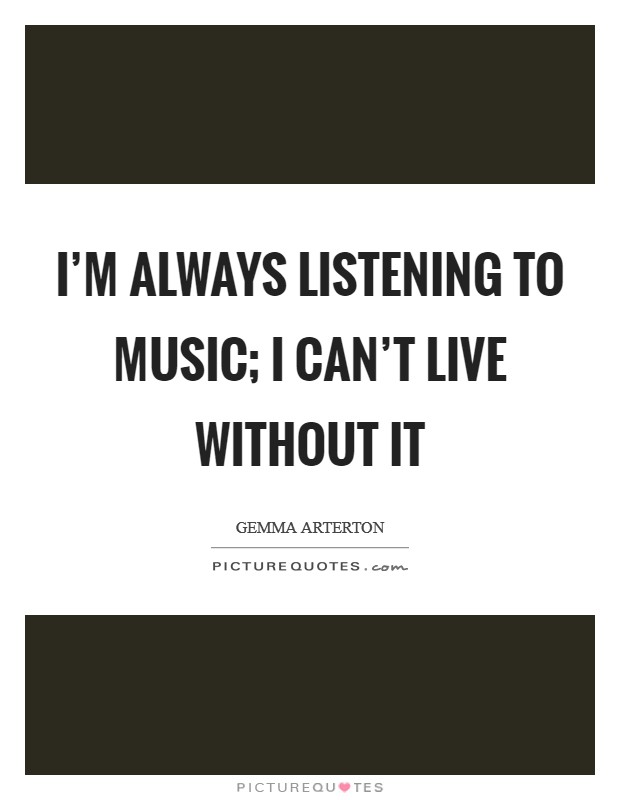 I'm always listening to music; I can't live without it Picture Quote #1