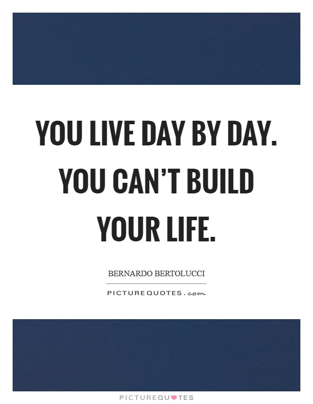 You live day by day. You can't build your life Picture Quote #1