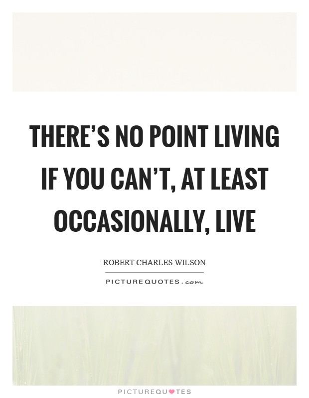 There's no point living if you can't, at least occasionally, live Picture Quote #1