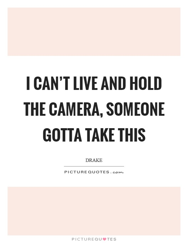 I can't live and hold the camera, someone gotta take this Picture Quote #1