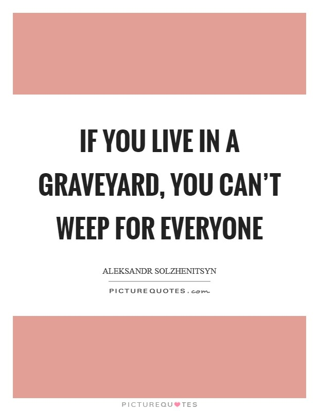 If you live in a graveyard, you can't weep for everyone Picture Quote #1