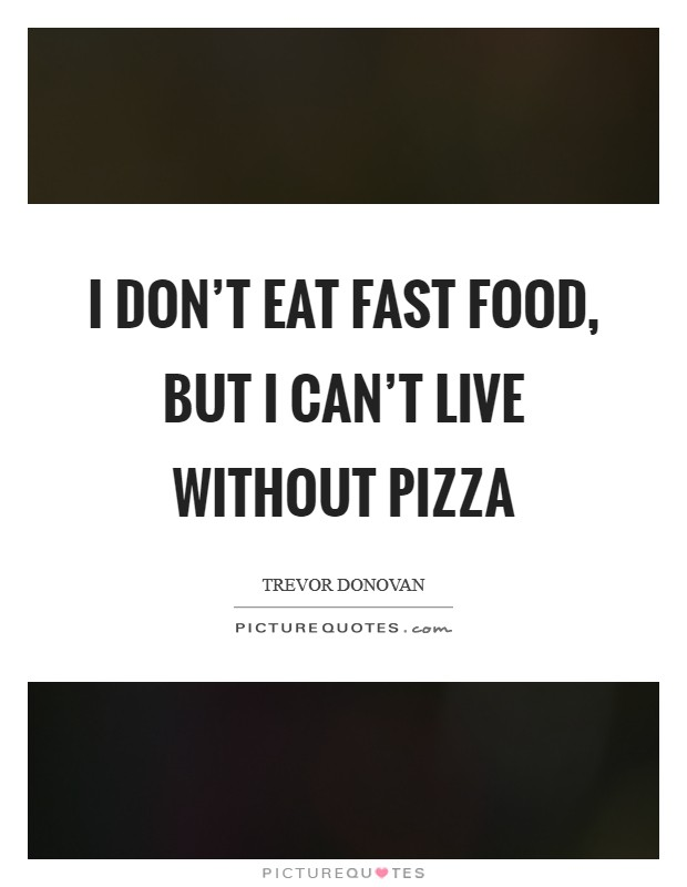 I don't eat fast food, but I can't live without pizza Picture Quote #1