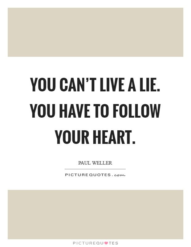 You can't live a lie. You have to follow your heart. Picture Quote #1