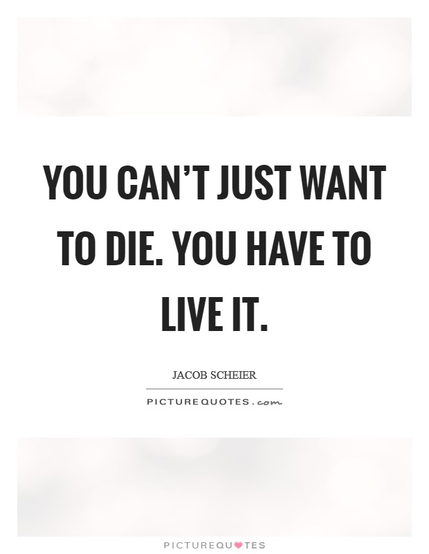 You can't just want to die. You have to live it Picture Quote #1