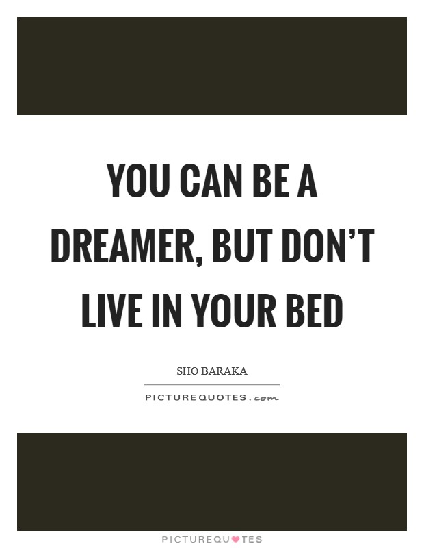 You can be a dreamer, but don't live in your bed Picture Quote #1