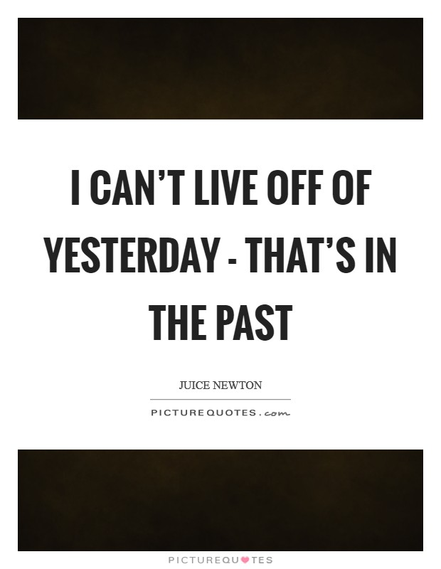 I can't live off of yesterday - that's in the past Picture Quote #1
