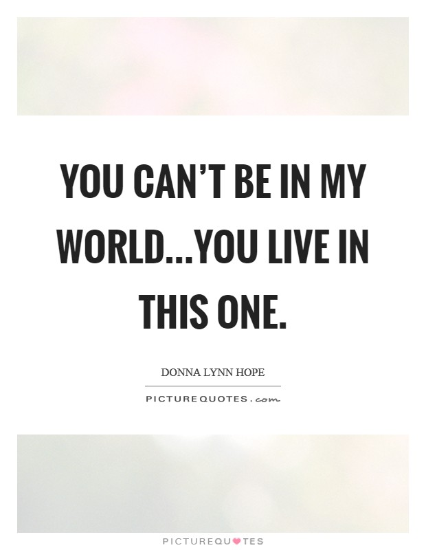 You can't be in my world...You live in this one Picture Quote #1