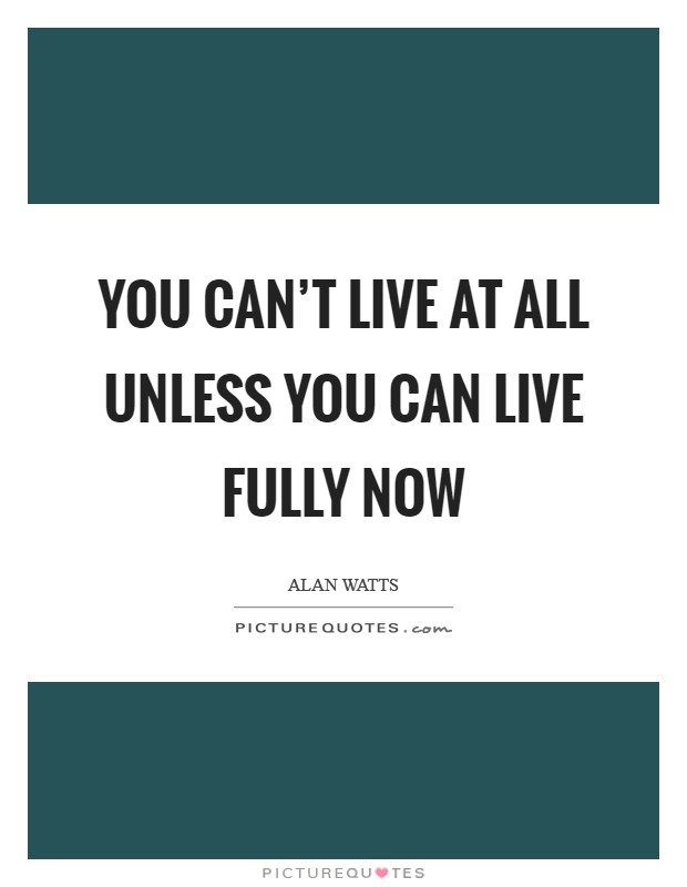 You can't live at all unless you can live fully now Picture Quote #1