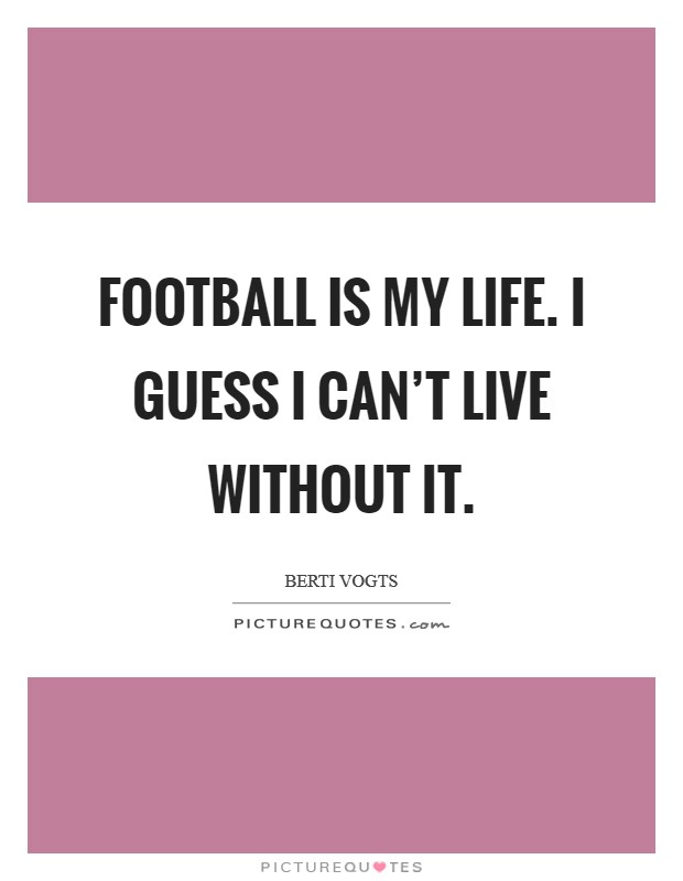 Football is my life. I guess I can't live without it Picture Quote #1