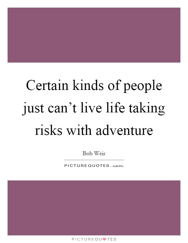 Certain kinds of people just can't live life taking risks with adventure Picture Quote #1