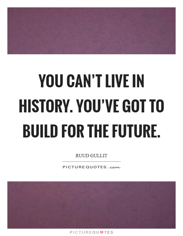 You can't live in history. You've got to build for the future Picture Quote #1