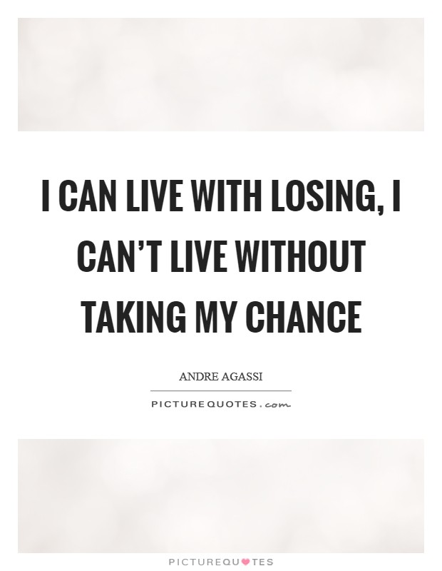 I can live with losing, I can't live without taking my chance Picture Quote #1