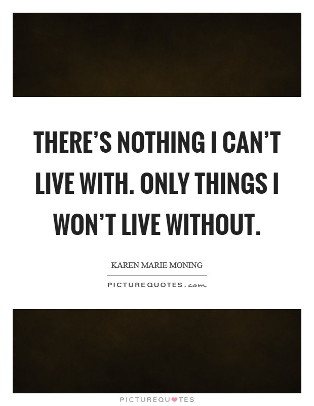 There's nothing I can't live with. Only things I won't live without Picture Quote #1