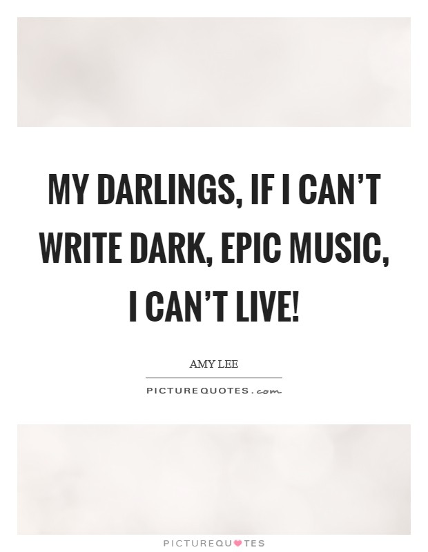 My darlings, if I can't write dark, epic music, I can't live! Picture Quote #1