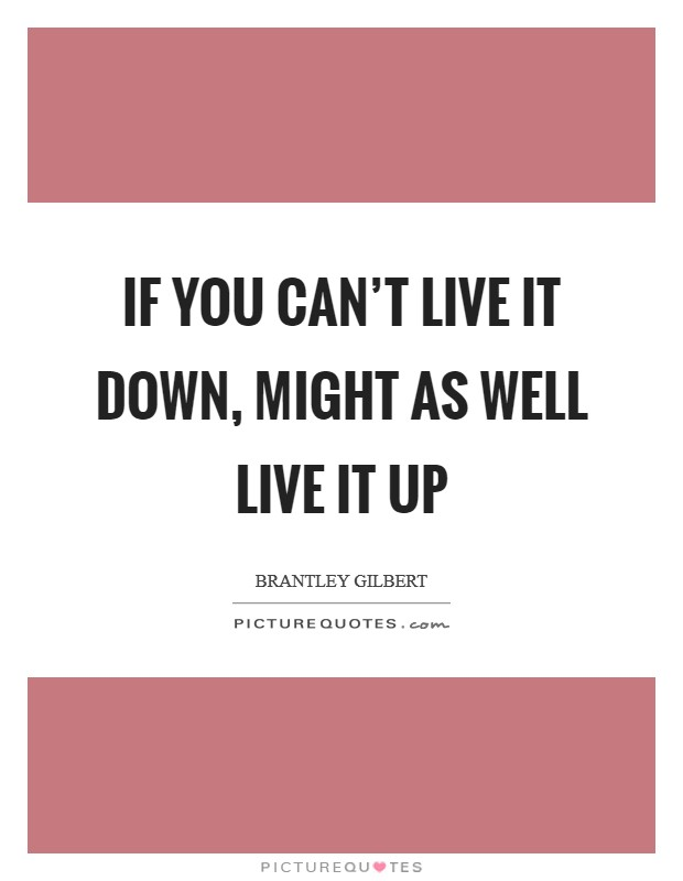 If you can't live it down, might as well live it up Picture Quote #1