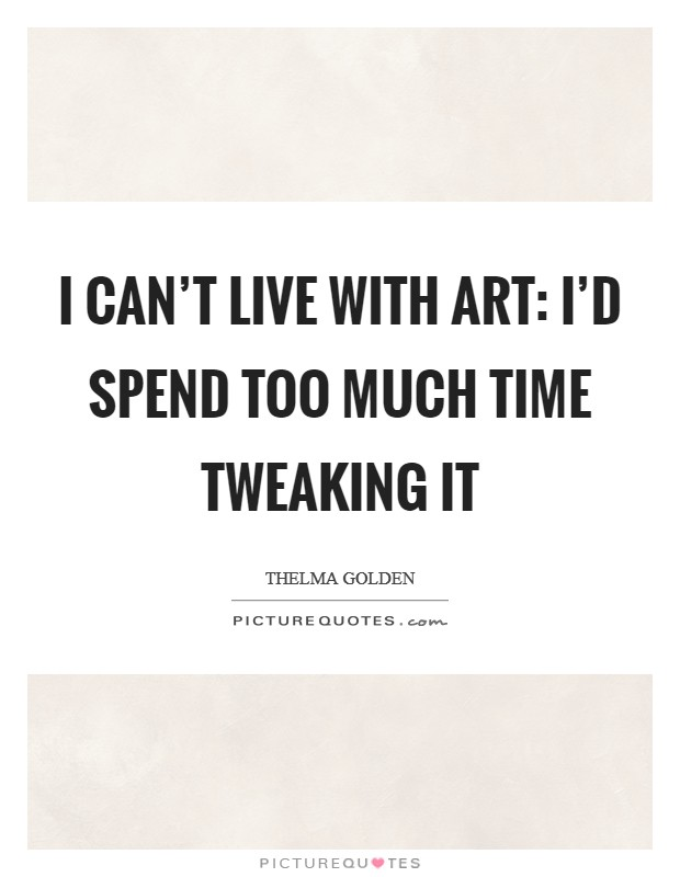 I can't live with art: I'd spend too much time tweaking it Picture Quote #1