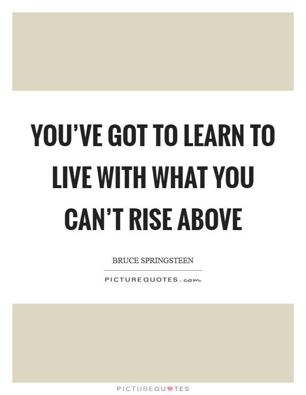 You've got to learn to live with what you can't rise above Picture Quote #1