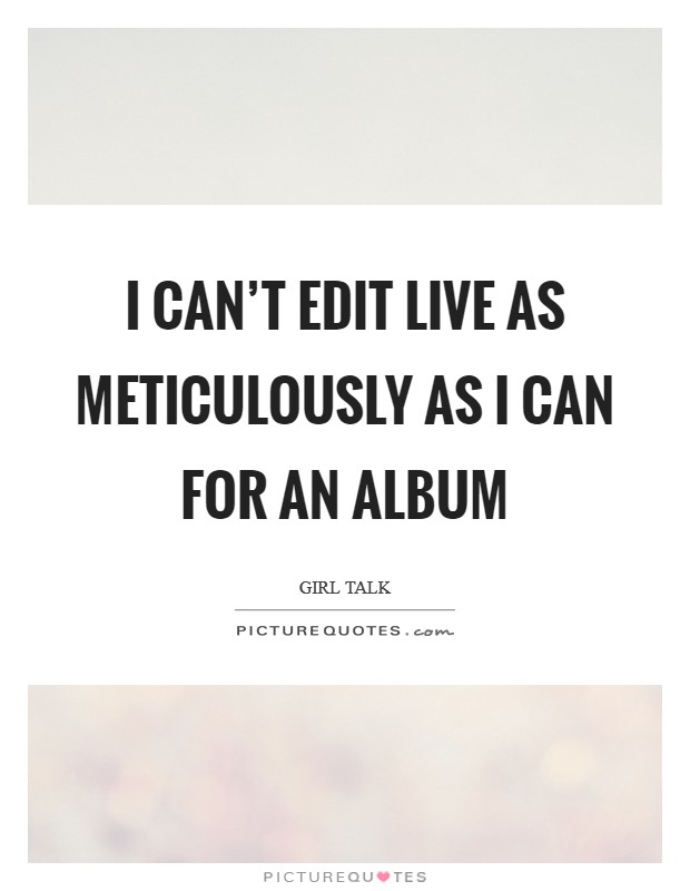 I can't edit live as meticulously as I can for an album Picture Quote #1