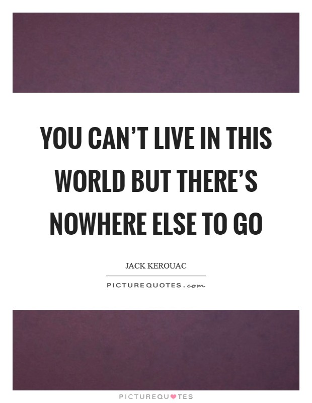 You can't live in this world but there's nowhere else to go Picture Quote #1