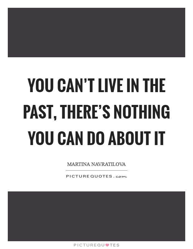 You can't live in the past, there's nothing you can do about it Picture Quote #1