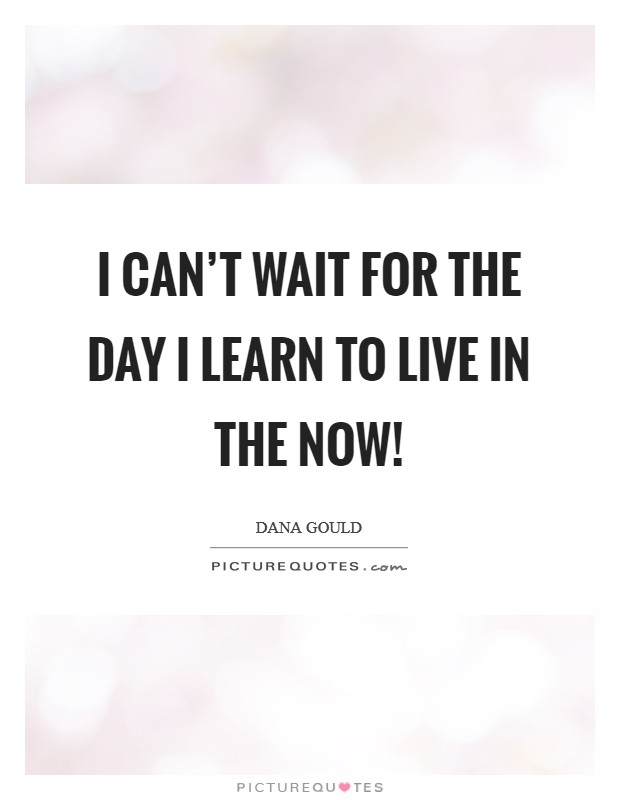 I can't wait for the day I learn to live in the now! Picture Quote #1