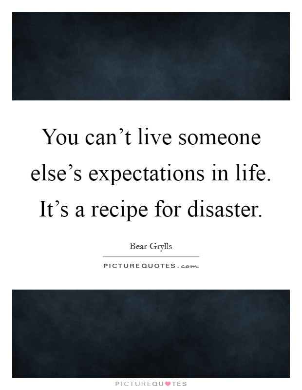 You can't live someone else's expectations in life. It's a recipe for disaster Picture Quote #1