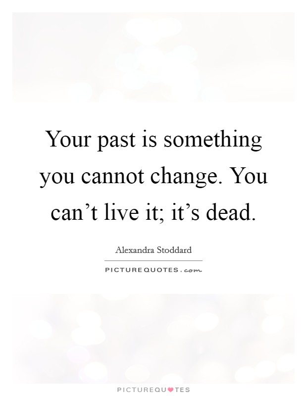 Your past is something you cannot change. You can't live it; it's dead Picture Quote #1