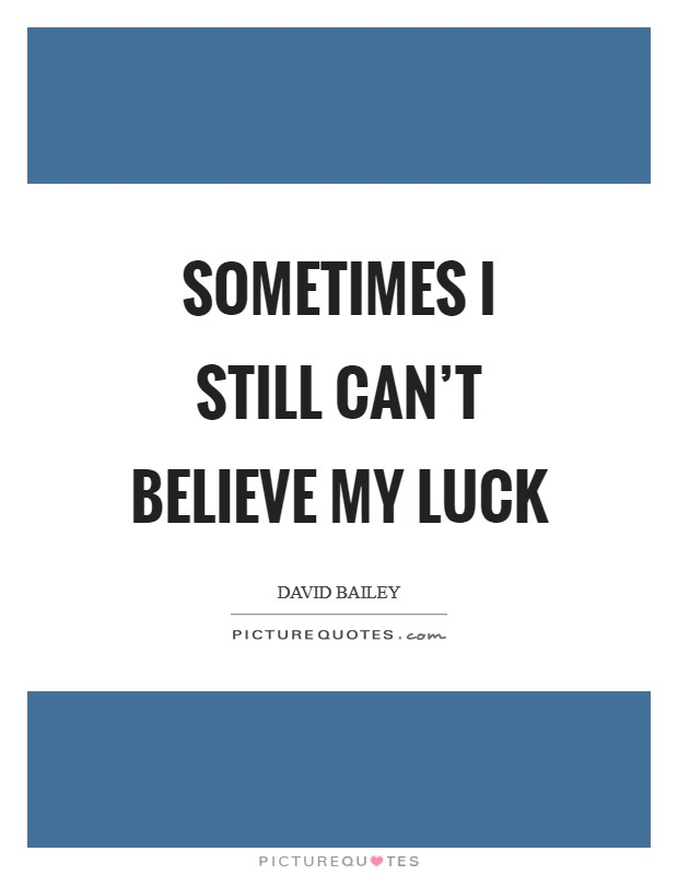 Sometimes I still can't believe my luck Picture Quote #1