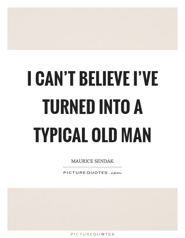 I can't believe I've turned into a typical old man Picture Quote #1