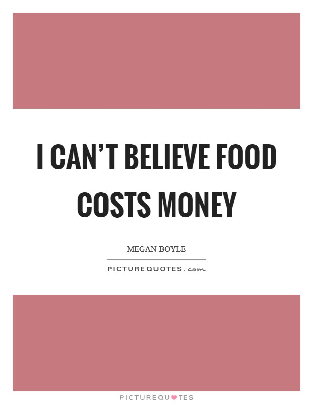 I can't believe food costs money Picture Quote #1