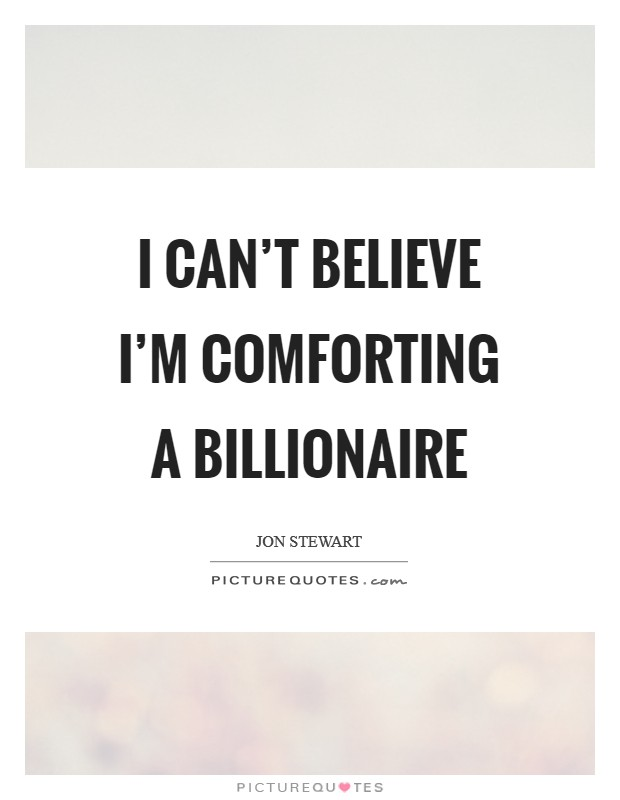 I can't believe I'm comforting a billionaire Picture Quote #1