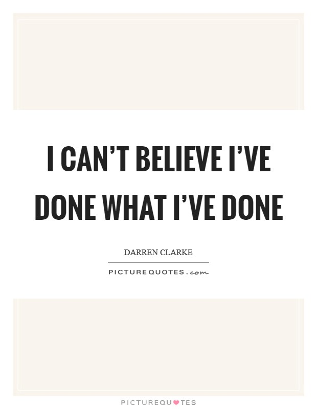 I can't believe I've done what I've done Picture Quote #1